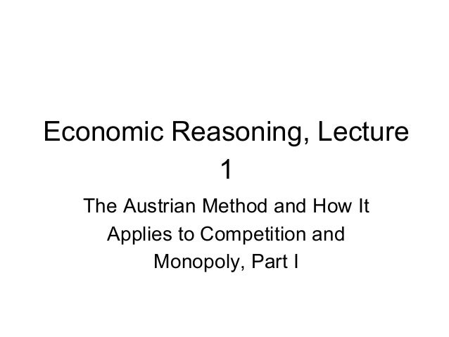 Economic Reasoning, Lecture 1 The Austrian Method and How It Applies to Competition and Monopoly, Part I