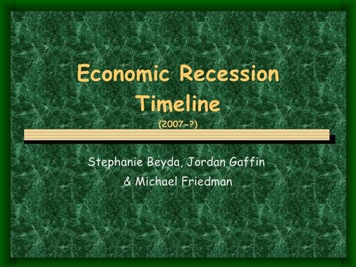 Economic Recession Timeline (2007-?) Stephanie Beyda, Jordan Gaffin  & Michael Friedman