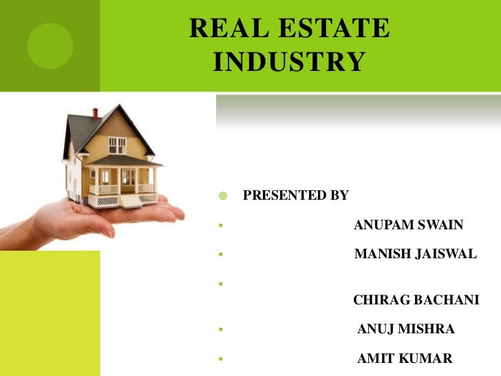 REAL ESTATE INDUSTRY    PRESENTED BY                   ANUPAM SWAIN                   MANISH JAISWAL                  ...