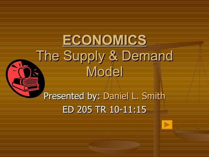 ECONOMICS The Supply & Demand Model Presented by:  Daniel L. Smith ED 205 TR 10-11:15