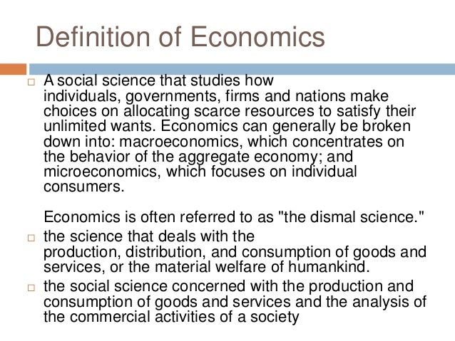 economics definitions Economics can help us answer these questions below, we've provided links to short articles that illustrate what economics is and how it connects to our everyday lives economics can be defined in a few different ways it's the study of scarcity, the study of how people use resources and respond to incentives, or the study of.