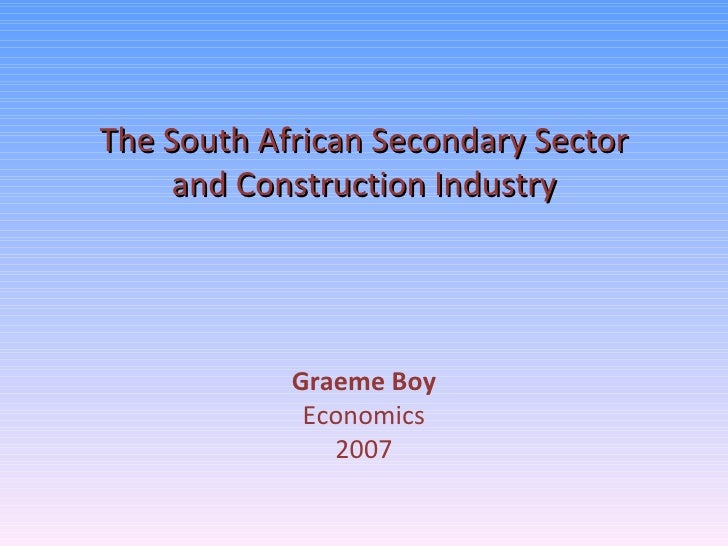 The South African Secondary Sector and Construction Industry Graeme Boy Economics 2007