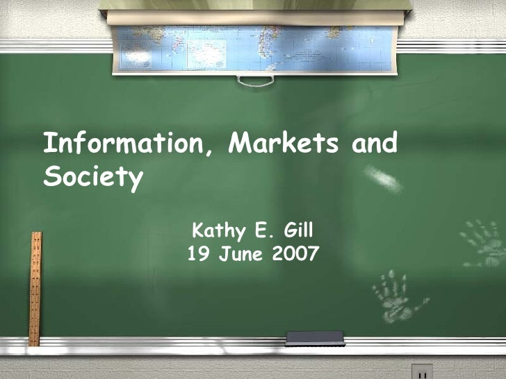 Information, Markets and Society Kathy E. Gill 19 June 2007