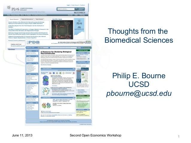Thoughts from theBiomedical SciencesPhilip E. BourneUCSDpbourne@ucsd.eduSecond Open Economics Workshop 1June 11, 2013