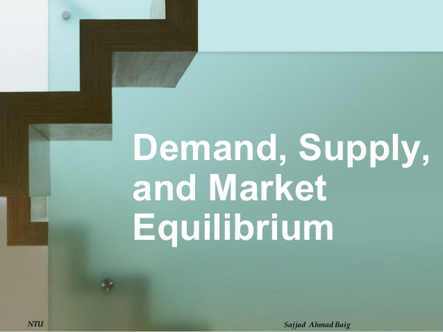 Demand, Supply,and MarketEquilibriumNTU Sajjad Ahmad Baig