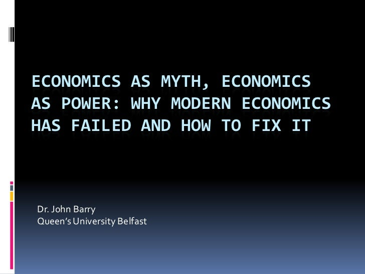 ECONOMICS AS MYTH, ECONOMICSAS POWER: WHY MODERN ECONOMICSHAS FAILED AND HOW TO FIX ITDr. John BarryQueen's University Bel...
