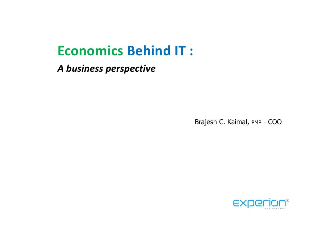 Economics Behind IT : A business perspective                             Brajesh C. Kaimal,   PMP   - COO