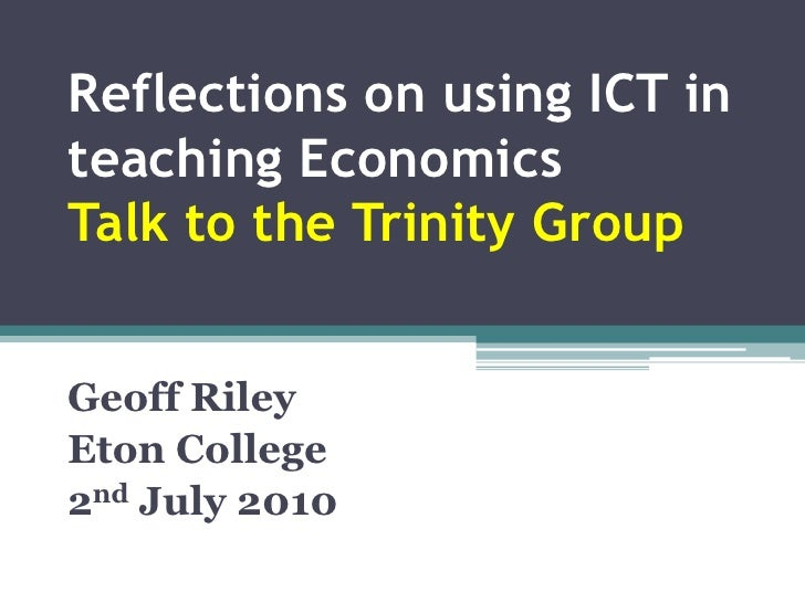 Reflections on using ICT in teaching EconomicsTalk to the Trinity Group<br />Geoff Riley<br />Eton College<br />2nd July 2...