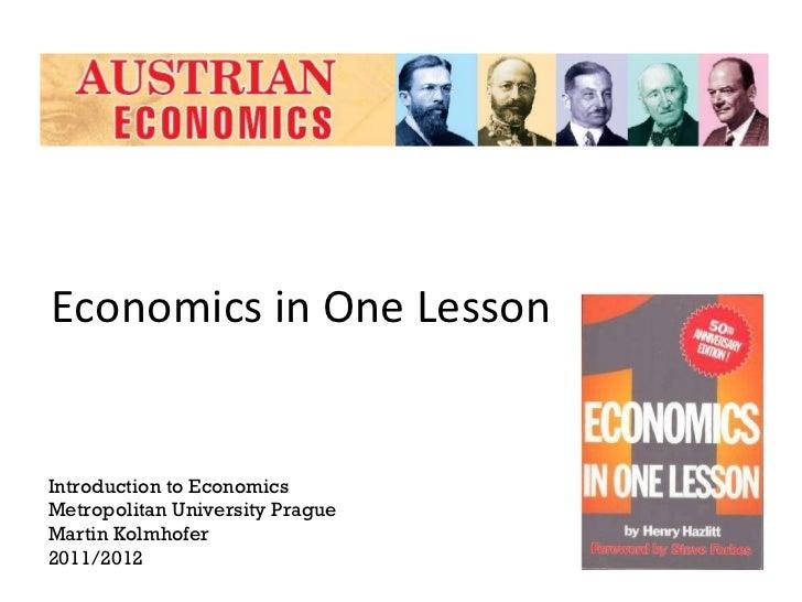 Economics in One Lesson Introduction to Economics Metropolitan University Prague Martin Kolmhofer 2011/2012