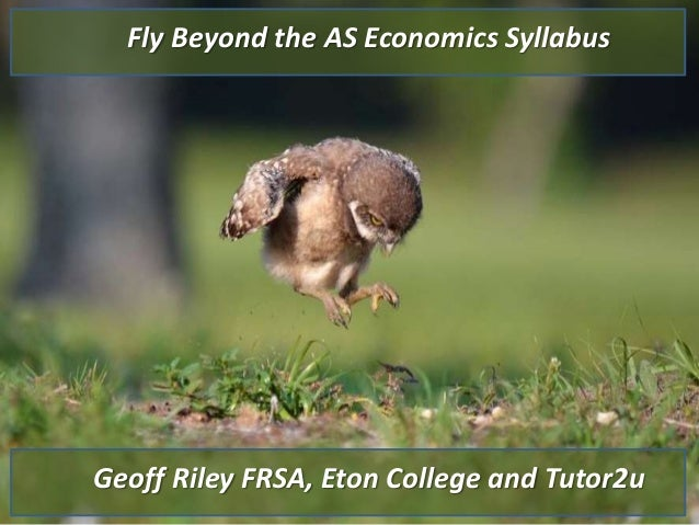Geoff Riley FRSA, Eton College and Tutor2u Fly Beyond the AS Economics Syllabus