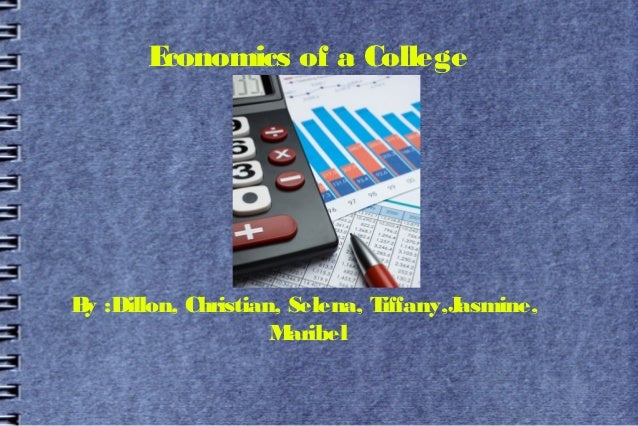 Economics of a CollegeB :Dillon, Christian, Selena, T y                             iffany,Jasmine,                    M a...