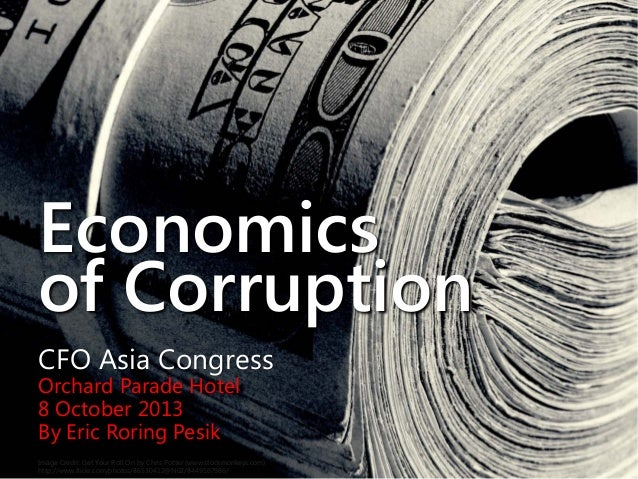 Economics of Corruption CFO Asia Congress Orchard Parade Hotel 8 October 2013 By Eric Roring Pesik Image Credit: Get Your ...