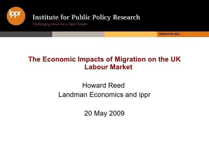 <ul><li>The Economic Impacts of Migration on the UK Labour Market </li></ul><ul><li>Howard Reed   </li></ul><ul><li>Landma...