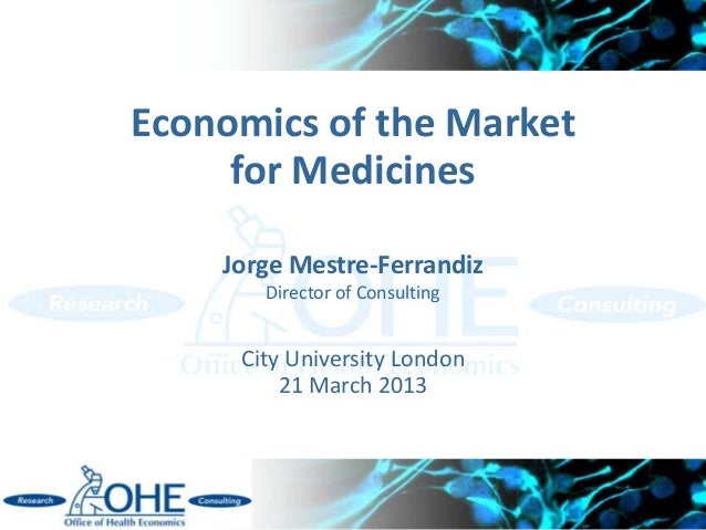 Economics of the Market     for Medicines    Jorge Mestre-Ferrandiz       Director of Consulting     City University Londo...