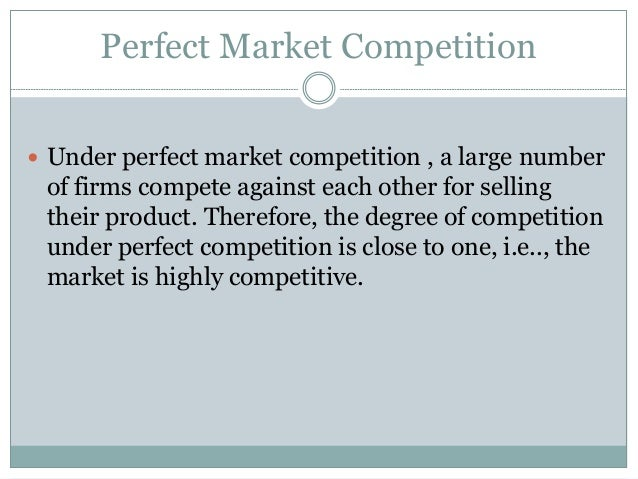 Perfect Market Competition  Under perfect market competition , a large number of firms compete against each other for sel...