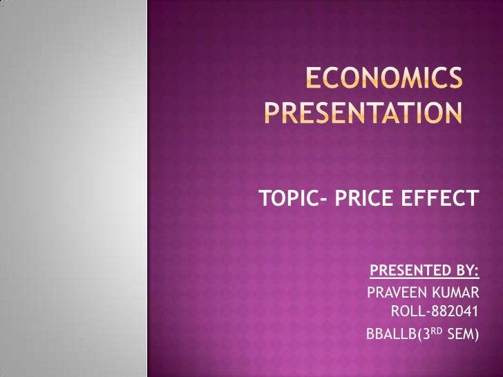 ECONOMICS PRESENTATION<br />TOPIC- PRICE EFFECT<br />PRESENTED BY:<br />PRAVEEN KUMARROLL-882041<br />BBALLB(3RD SEM)<br />