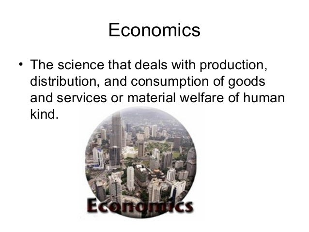 Economics • The science that deals with production, distribution, and consumption of goods and services or material welfar...