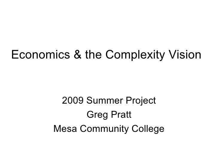 Economics & the Complexity Vision           2009 Summer Project              Greg Pratt        Mesa Community College