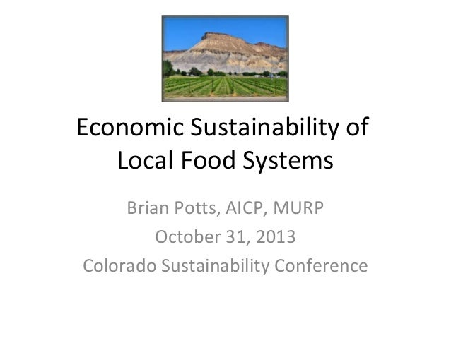 Economic Sustainability of Local Food Systems Brian Potts, AICP, MURP October 31, 2013 Colorado Sustainability Conference
