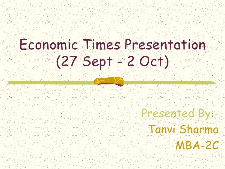 Economic Times Presentation (27 Sept - 2 Oct)<br />Presented By:-<br />Tanvi Sharma<br />MBA-2C<br />