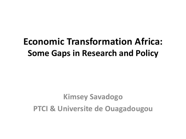 Economic Transformation Africa:Some Gaps in Research and PolicyKimsey SavadogoPTCI & Universite de Ouagadougou