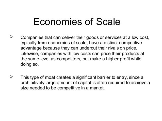Economies of Scale   Companies that can deliver their goods or services at a low cost,    typically from economies of sca...
