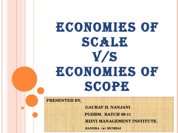ECONOMIES OF SCALE  V/S  ECONOMIES OF SCOPE PRESENTED BY,    GAURAV H. NANJANI PGDBM.  BATCH 09-11   RIZVI MANAGEMENT INST...