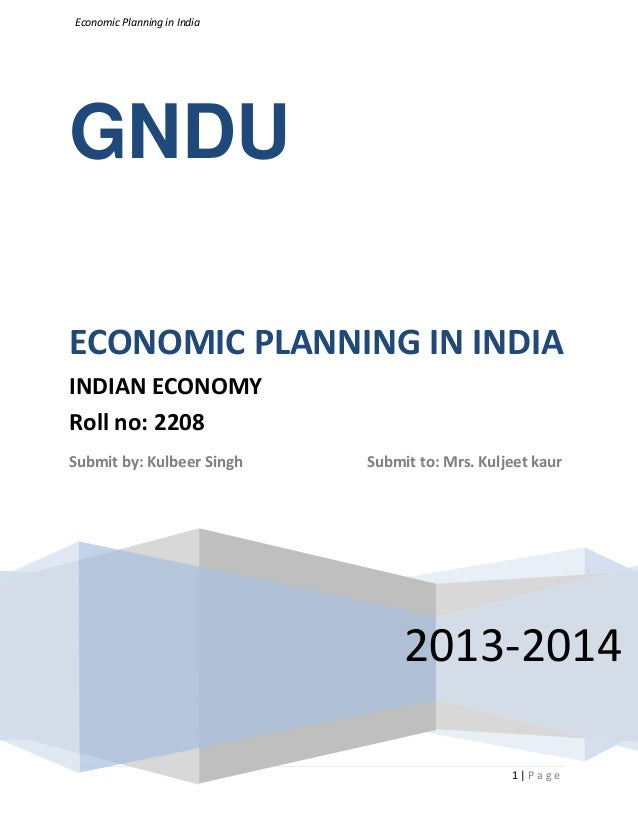 Economic Planning in India 1 | P a g e GNDU 2013-2014 ECONOMIC PLANNING IN INDIA INDIAN ECONOMY Roll no: 2208 Submit by: K...