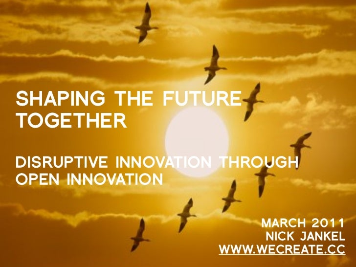 SHAPING THE FUTURETOGETHERDISRUPTIVE INNOVATION THROUGHOPEN INNOVATION                        MARCH 2011                  ...