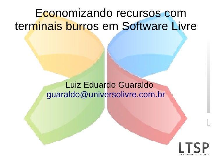 Economizando recursos com terminais burros em Software Livre             Luiz Eduardo Guaraldo      guaraldo@universolivre...