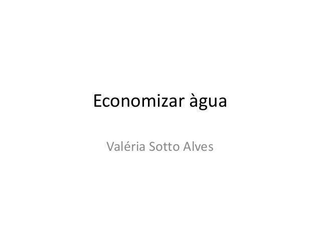 Economizar àgua  Valéria Sotto Alves