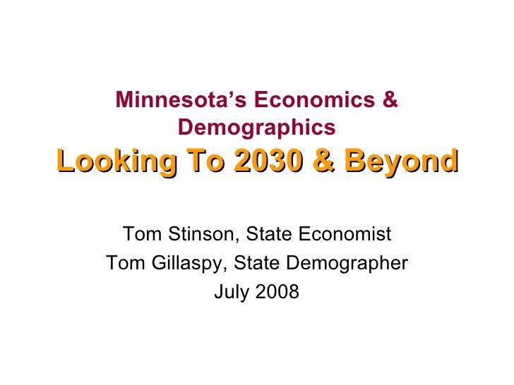 Minnesota's Economics & Demographics Looking To 2030 & Beyond Tom Stinson, State Economist Tom Gillaspy, State Demographer...