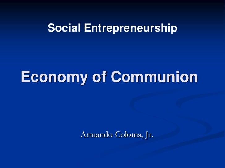 Social EntrepreneurshipEconomy of Communion        Armando Coloma, Jr.