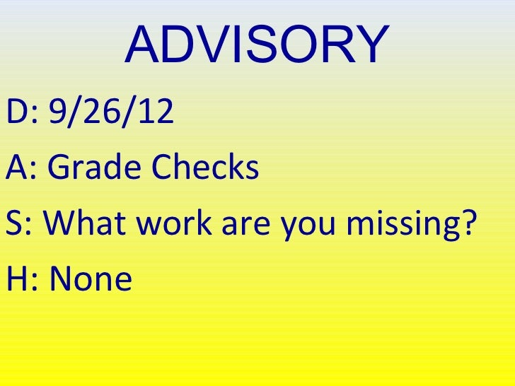 ADVISORYD: 9/26/12A: Grade ChecksS: What work are you missing?H: None