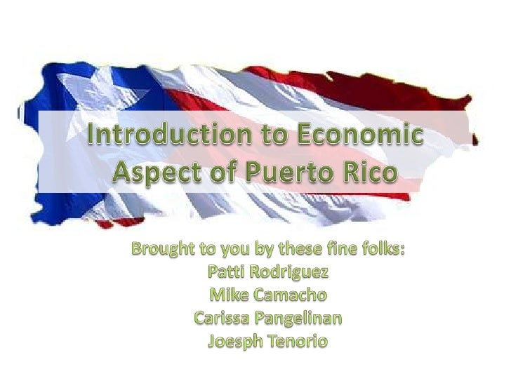 Introduction to Economic Aspect of Puerto Rico<br />Brought to you by these fine folks:<br />Patti Rodriguez<br />Mike Cam...