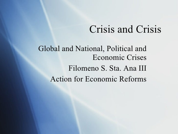 Crisis and Crisis Global and National, Political and Economic Crises Filomeno S. Sta. Ana III Action for Economic Reforms