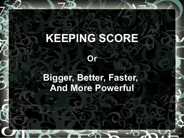 KEEPING SCORE          OrBigger, Better, Faster, And More Powerful