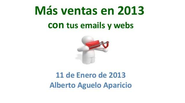 Más ventas en 2013  con tus emails y webs    11 de Enero de 2013  Alberto Aguelo Aparicio