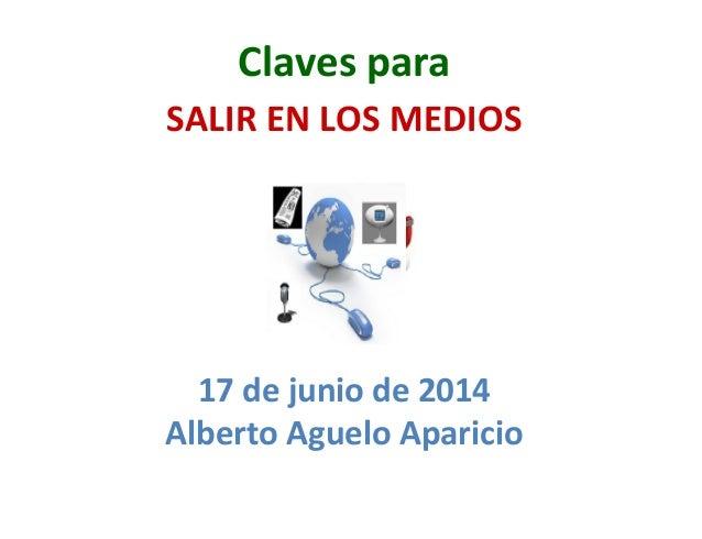 Claves  para     SALIR  EN  LOS  MEDIOS 17  de  junio  de  2014   Alberto  Aguelo  Aparicio