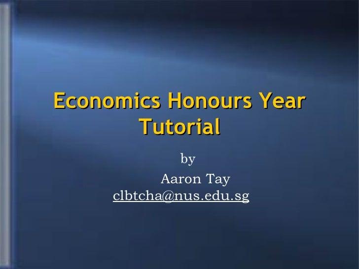 Economics Honours Year Tutorial <ul><ul><li>by  </li></ul></ul><ul><li>Aaron Tay   [email_address] </li></ul>