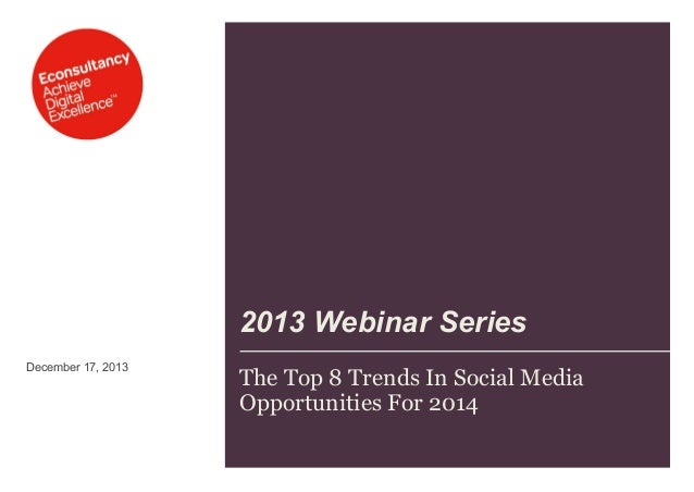 2013 Webinar Series December 17, 2013  The Top 8 Trends In Social Media Opportunities For 2014