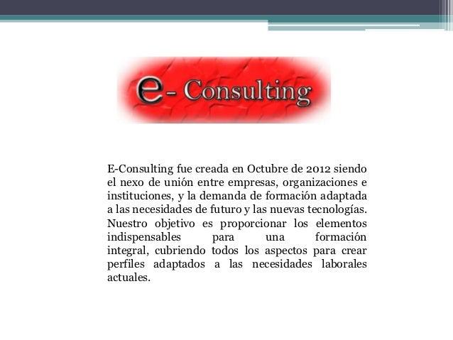 E-Consulting fue creada en Octubre de 2012 siendoel nexo de unión entre empresas, organizaciones einstituciones, y la dema...