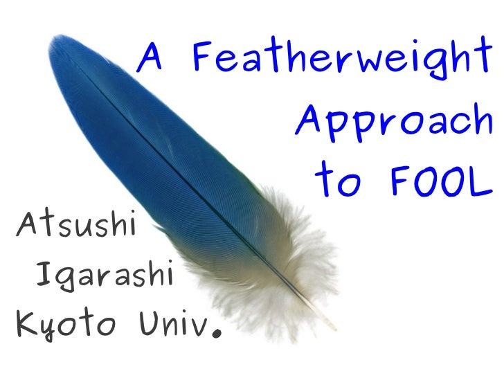 A Featherweight              Approach              to FOOLAtsushi IgarashiKyoto Univ.