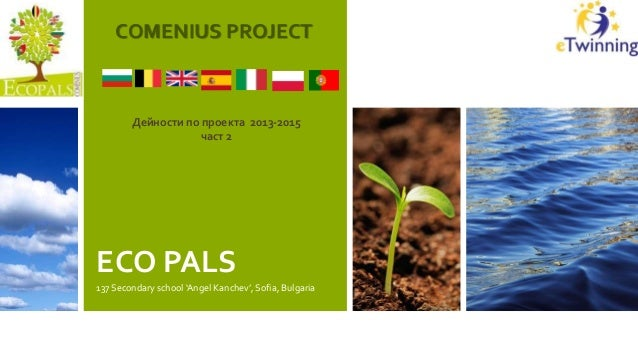 ECO PALS 137 Secondary school 'Angel Kanchev', Sofia, Bulgaria COMENIUS PROJECT Дейности по проекта 2013-2015 част 2