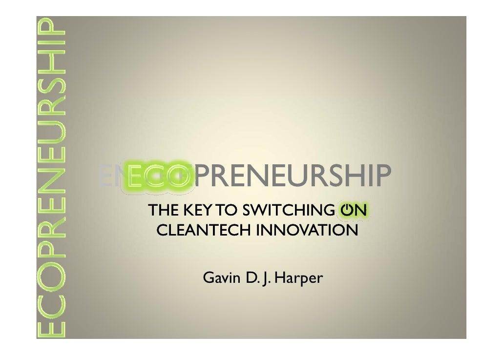 ENTREPRENEURSHIP ENTREPRENEURSHIP   THE KEY TO SWITCHING ON    CLEANTECH INNOVATION         Gavin D. J. Harper