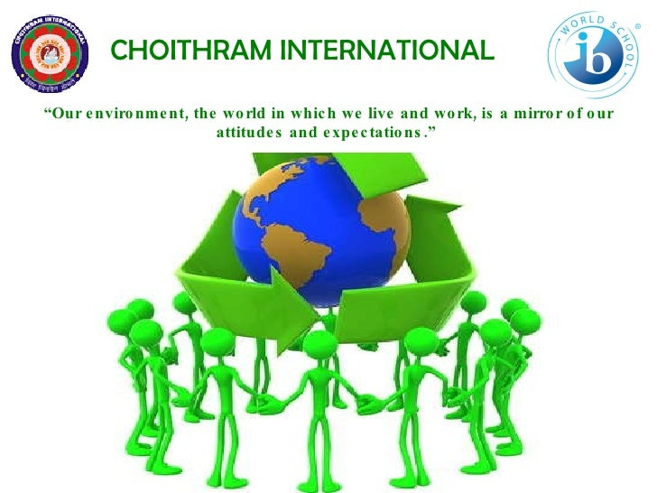 """CHOITHRAM INTERNATIONAL """" Our environment, the world in which we live and work, is a mirror of our attitudes and expectati..."""