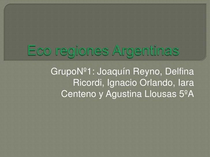 Eco regiones Argentinas<br />GrupoNº1: Joaquín Reyno, Delfina Ricordi, Ignacio Orlando, Iara Centeno y Agustina Llousas 5º...