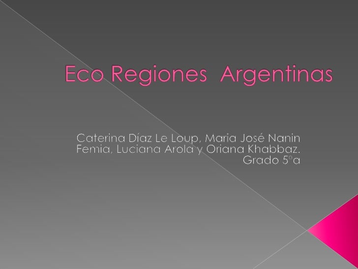 Eco Regiones  Argentinas<br />Caterina Díaz Le Loup, MariaJosé NaninFemia, Luciana Arola y Oriana Khabbaz.<br />Grado 5ºa<...