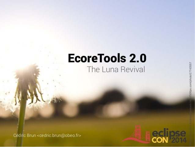 EcoreTools 2.0 The Luna Revival Cédric Brun <cedric.brun@obeo.fr>  Birth of Nature » Andrew Hamrock http://500px.com/photo...