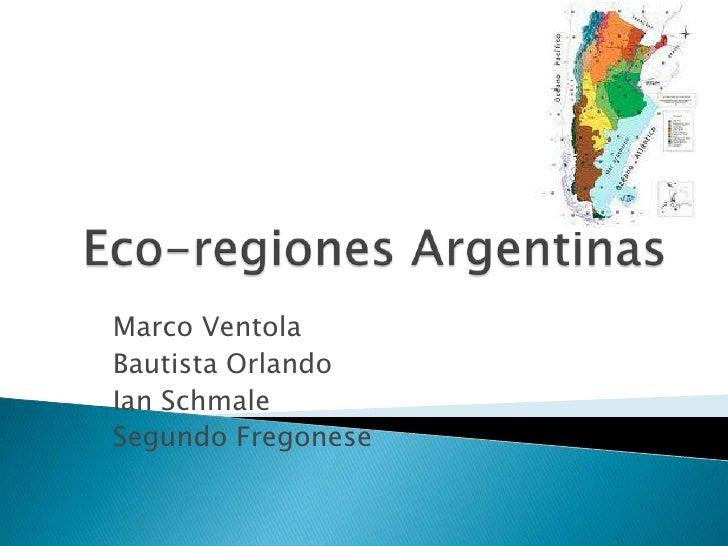 Eco-regiones Argentinas<br />Marco Ventola<br />Bautista Orlando<br />Ian Schmale<br />Segundo Fregonese<br />
